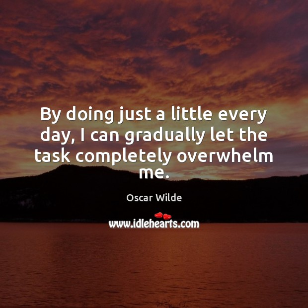 By doing just a little every day, I can gradually let the task completely overwhelm me. Image