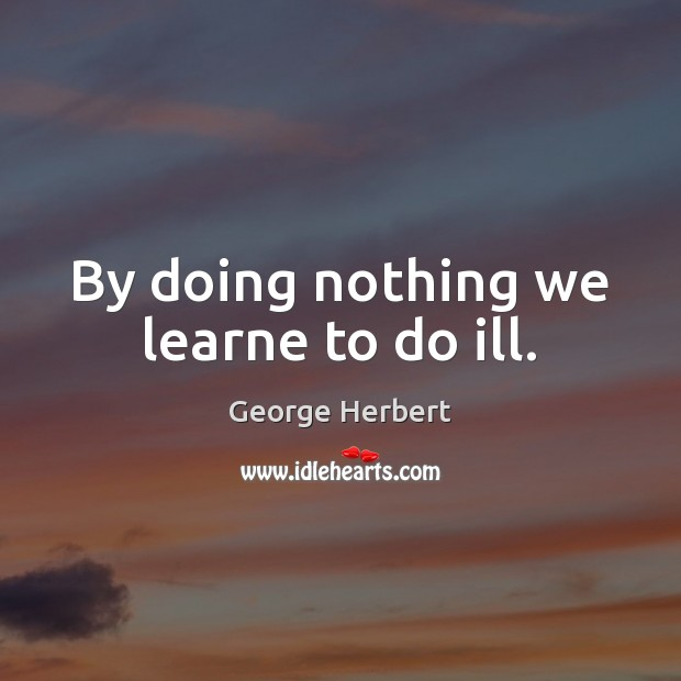 By doing nothing we learne to do ill. Image