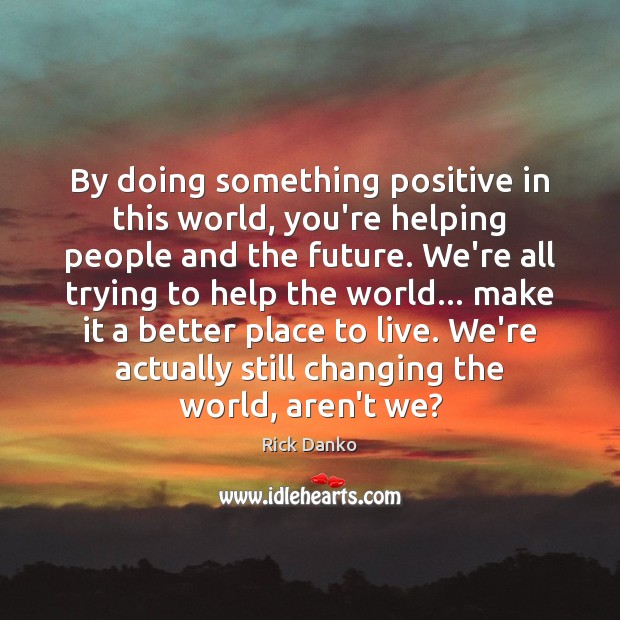 By doing something positive in this world, you're helping people and the Image