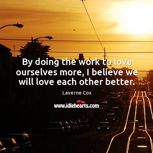 Image, By doing the work to love ourselves more, I believe we will love each other better.