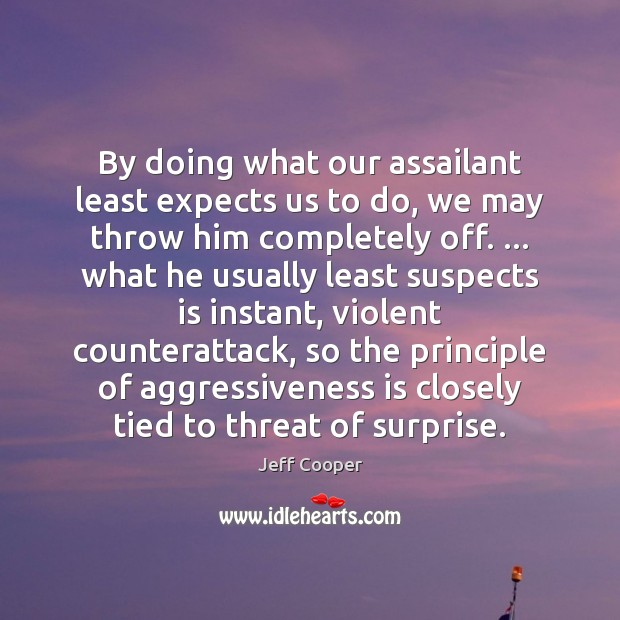By doing what our assailant least expects us to do, we may Jeff Cooper Picture Quote
