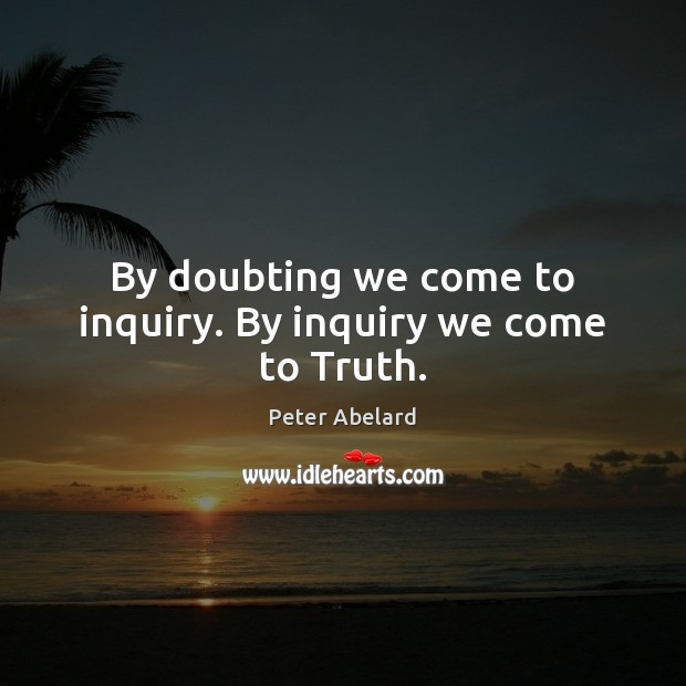 Image, By doubting we come to inquiry. By inquiry we come to Truth.