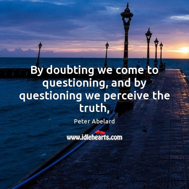 Image, By doubting we come to questioning, and by questioning we perceive the truth,