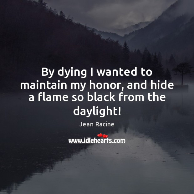 Image, By dying I wanted to maintain my honor, and hide a flame so black from the daylight!