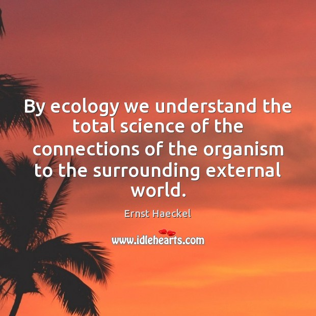 Image, By ecology we understand the total science of the connections of the