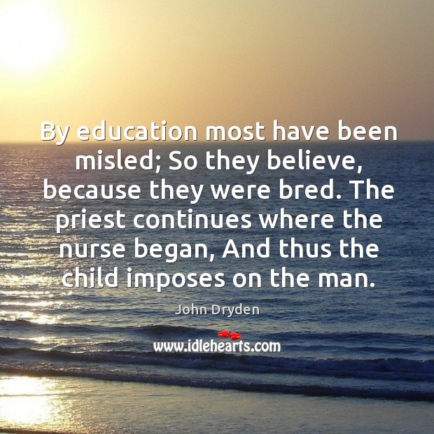 By education most have been misled; so they believe, because they were bred. Image