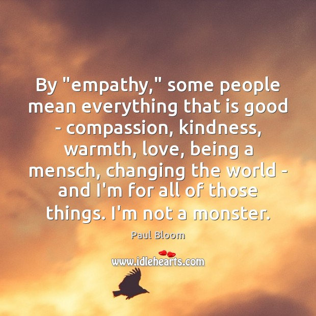 """Paul Bloom Picture Quote image saying: By """"empathy,"""" some people mean everything that is good – compassion, kindness,"""