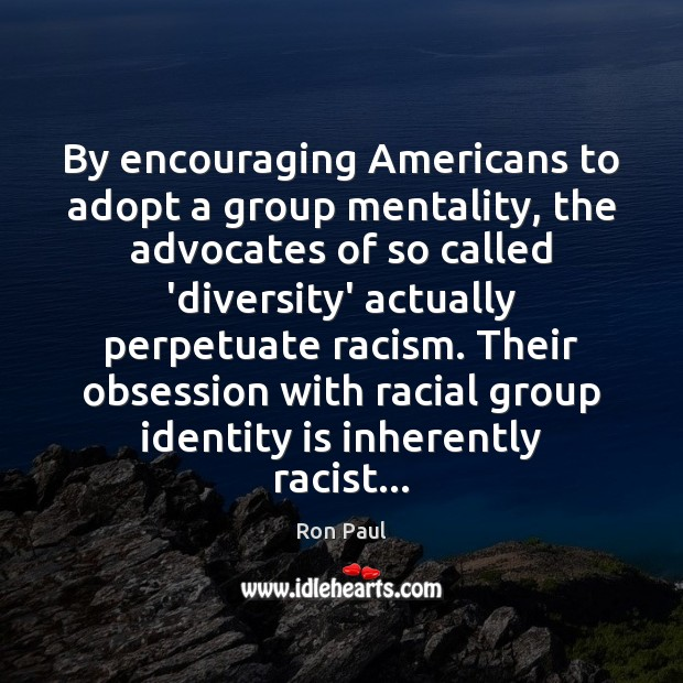 By encouraging Americans to adopt a group mentality, the advocates of so Ron Paul Picture Quote