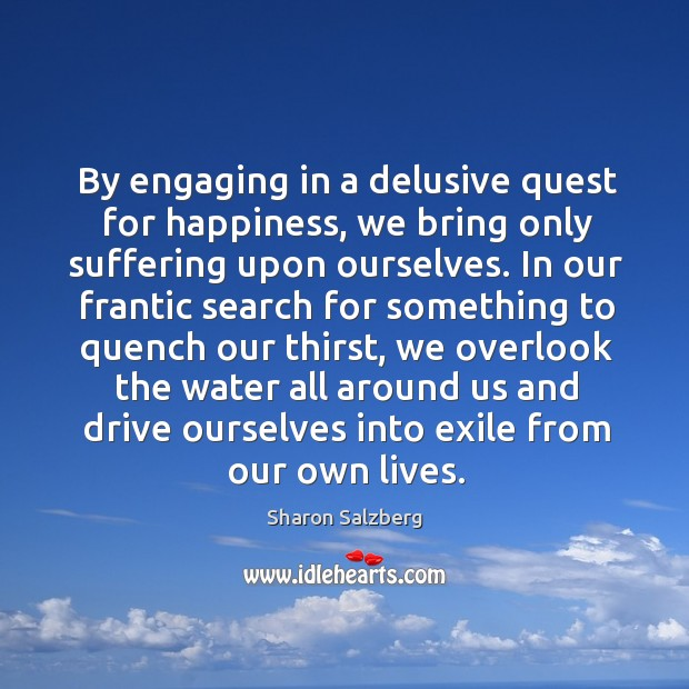 By engaging in a delusive quest for happiness, we bring only suffering upon ourselves. Image