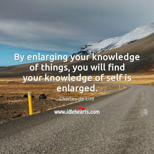 By enlarging your knowledge of things, you will find your knowledge of self is enlarged. Charles de Lint Picture Quote