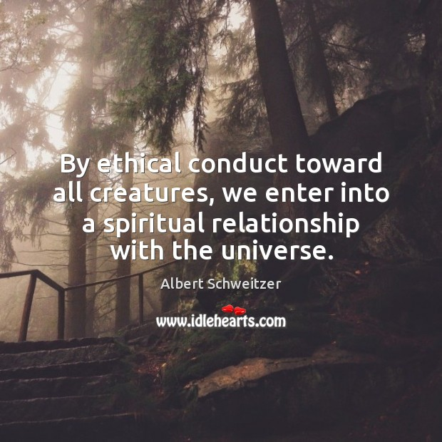 By ethical conduct toward all creatures, we enter into a spiritual relationship Albert Schweitzer Picture Quote