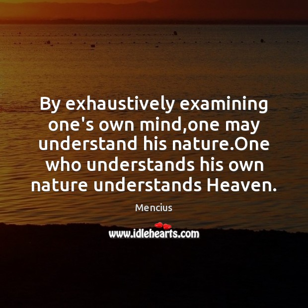 By exhaustively examining one's own mind,one may understand his nature.One Mencius Picture Quote