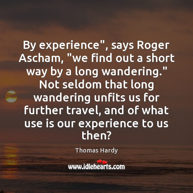 "By experience"", says Roger Ascham, ""we find out a short way by Thomas Hardy Picture Quote"