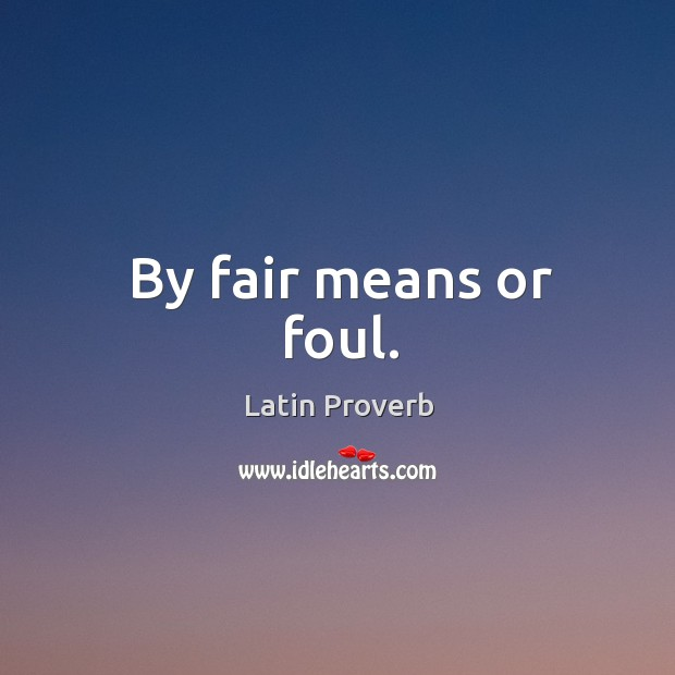 By fair means or foul. Latin Proverbs Image