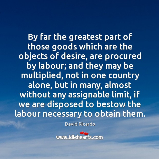 By far the greatest part of those goods which are the objects of desire David Ricardo Picture Quote