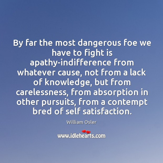 Image, By far the most dangerous foe we have to fight is apathy-indifference