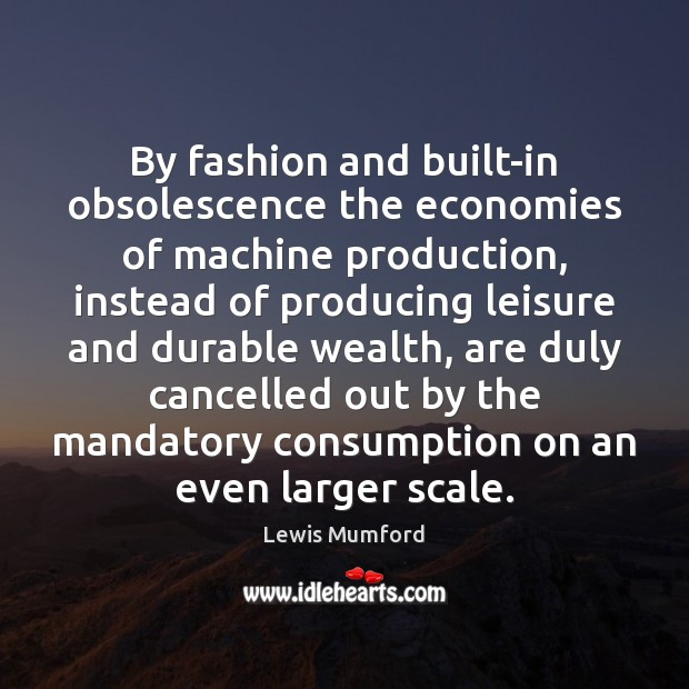 By fashion and built-in obsolescence the economies of machine production, instead of Lewis Mumford Picture Quote