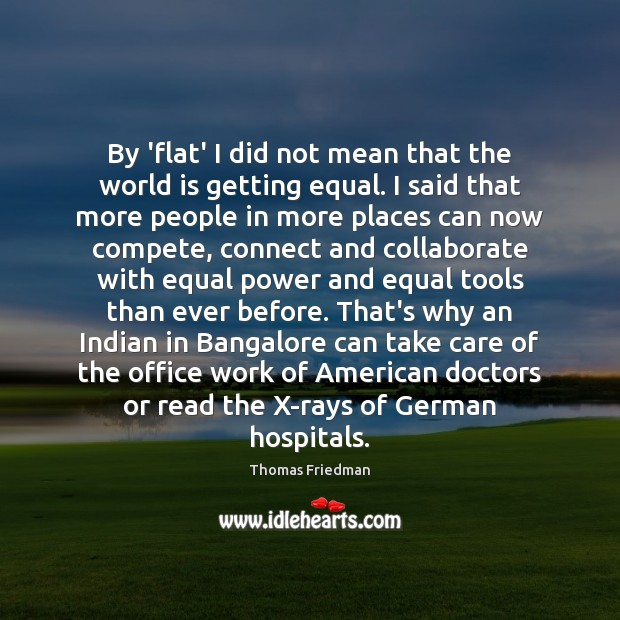 By 'flat' I did not mean that the world is getting equal. Thomas Friedman Picture Quote