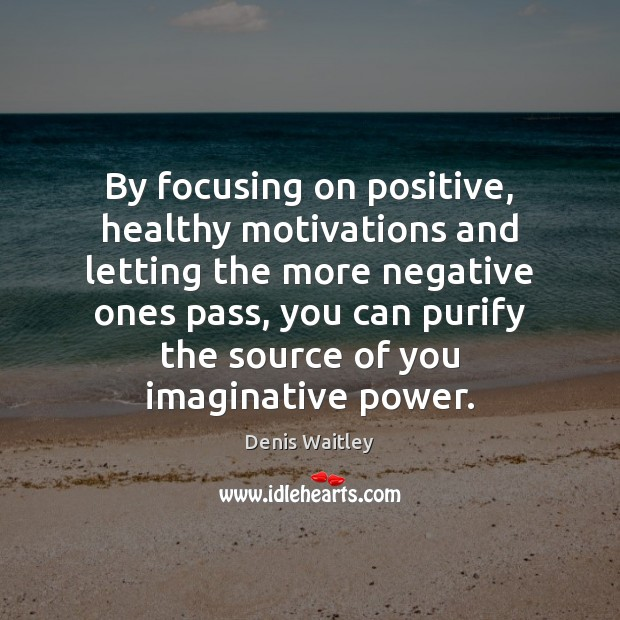 By focusing on positive, healthy motivations and letting the more negative ones Denis Waitley Picture Quote