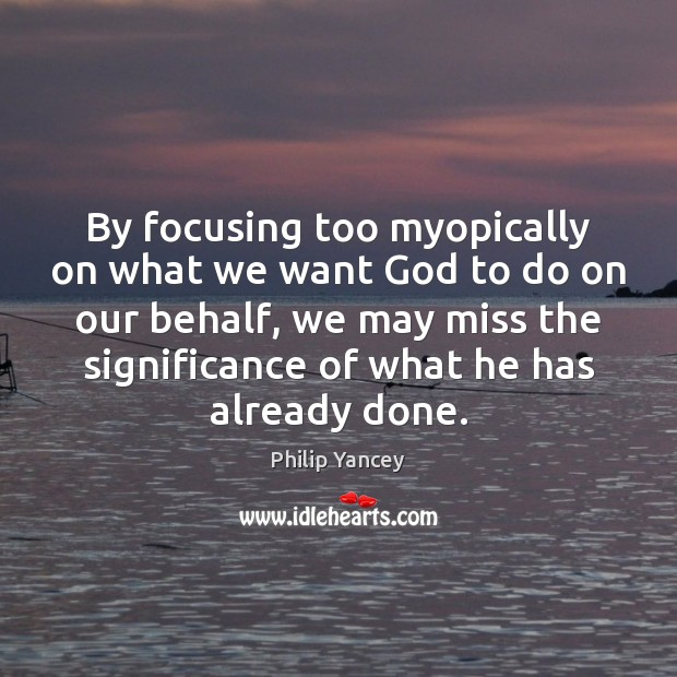 Image, By focusing too myopically on what we want God to do on