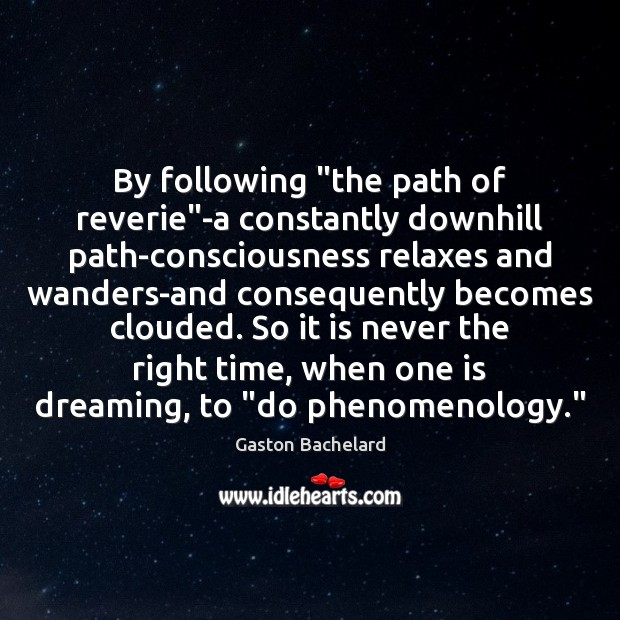 """By following """"the path of reverie""""-a constantly downhill path-consciousness relaxes and Gaston Bachelard Picture Quote"""