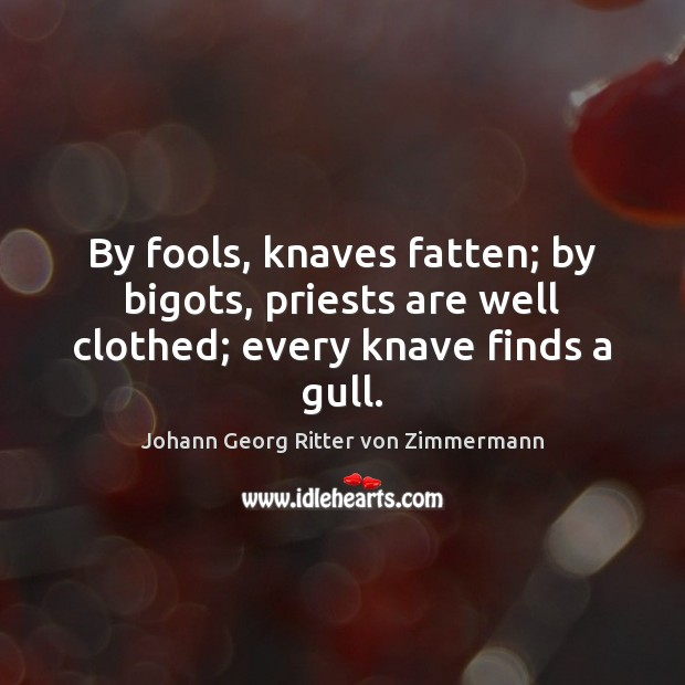 By fools, knaves fatten; by bigots, priests are well clothed; every knave finds a gull. Johann Georg Ritter von Zimmermann Picture Quote