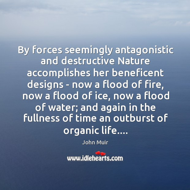 By forces seemingly antagonistic and destructive Nature accomplishes her beneficent designs – Image