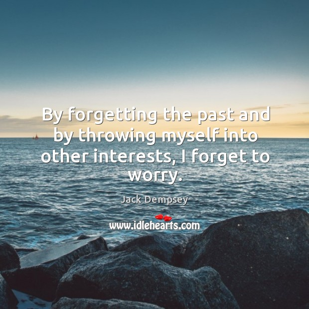 By forgetting the past and by throwing myself into other interests, I forget to worry. Jack Dempsey Picture Quote
