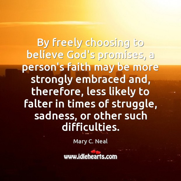 By freely choosing to believe God's promises, a person's faith may be Mary C. Neal Picture Quote