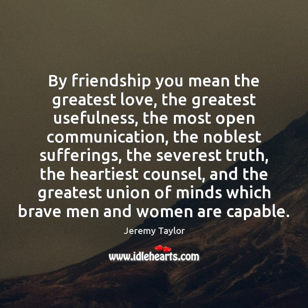 By friendship you mean the greatest love, the greatest usefulness, the most Jeremy Taylor Picture Quote