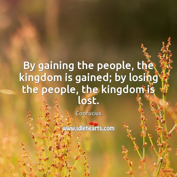 By gaining the people, the kingdom is gained; by losing the people, the kingdom is lost. Confucius Picture Quote