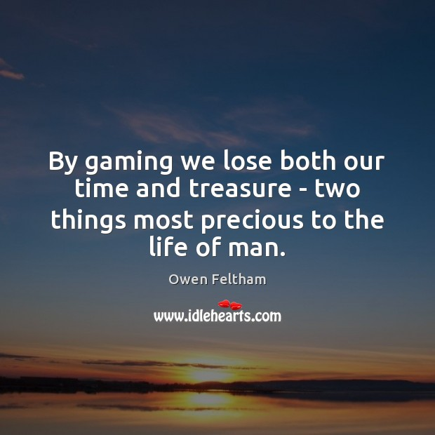 By gaming we lose both our time and treasure – two things Owen Feltham Picture Quote