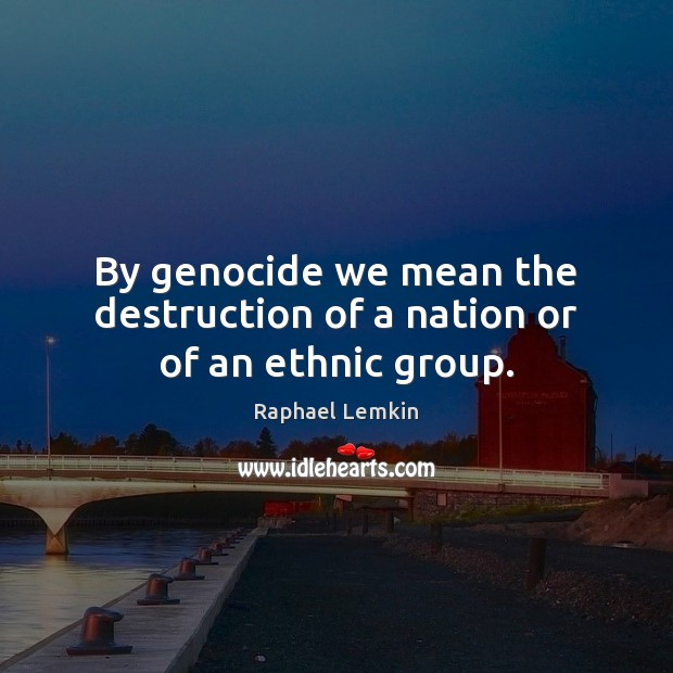 Image, By genocide we mean the destruction of a nation or of an ethnic group.