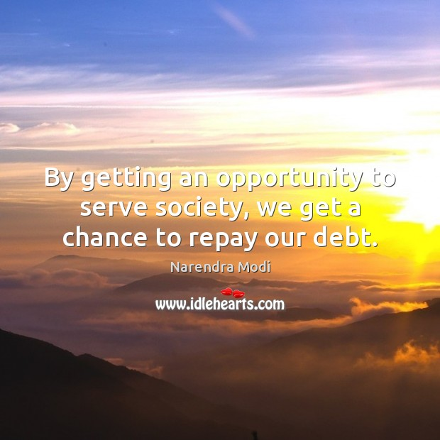 Image, By getting an opportunity to serve society, we get a chance to repay our debt.