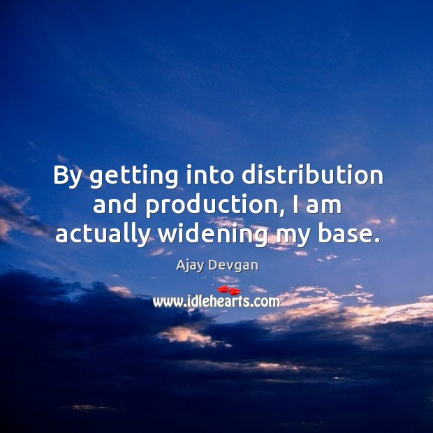 By getting into distribution and production, I am actually widening my base. Image