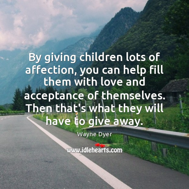 By giving children lots of affection, you can help fill them with Wayne Dyer Picture Quote