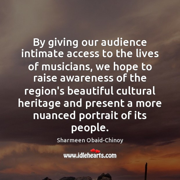 By giving our audience intimate access to the lives of musicians, we Sharmeen Obaid-Chinoy Picture Quote