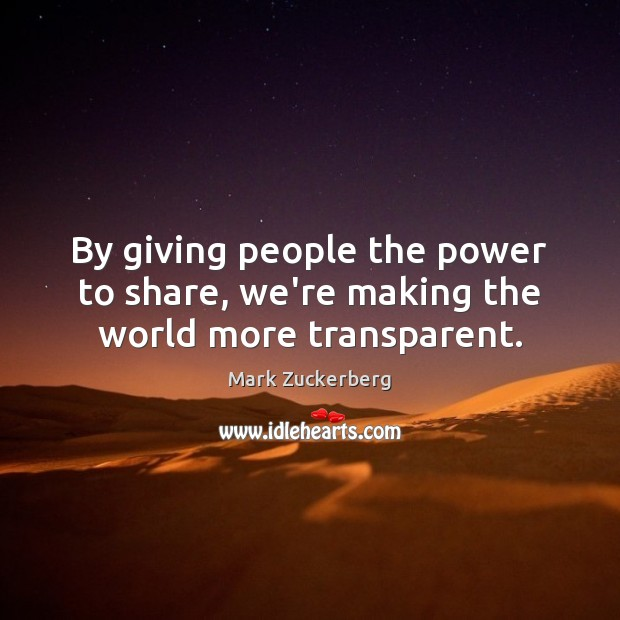 By giving people the power to share, we're making the world more transparent. Mark Zuckerberg Picture Quote