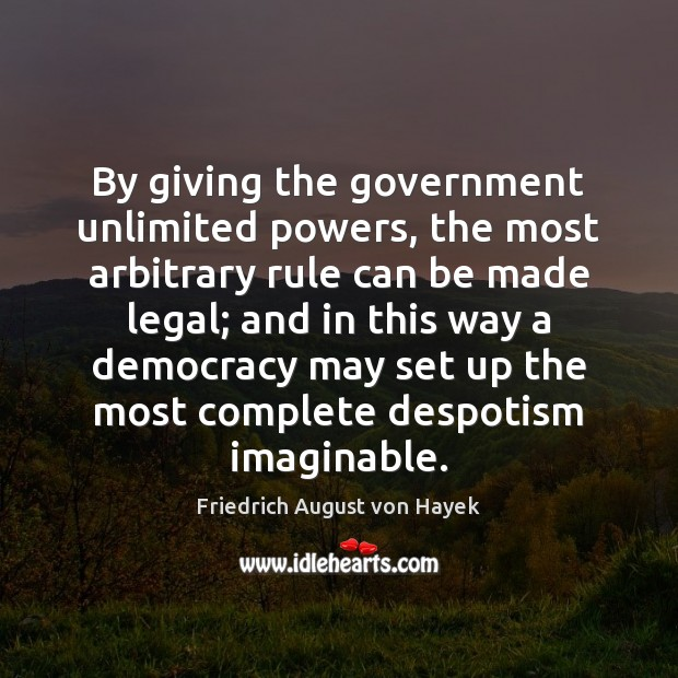 By giving the government unlimited powers, the most arbitrary rule can be Friedrich August von Hayek Picture Quote