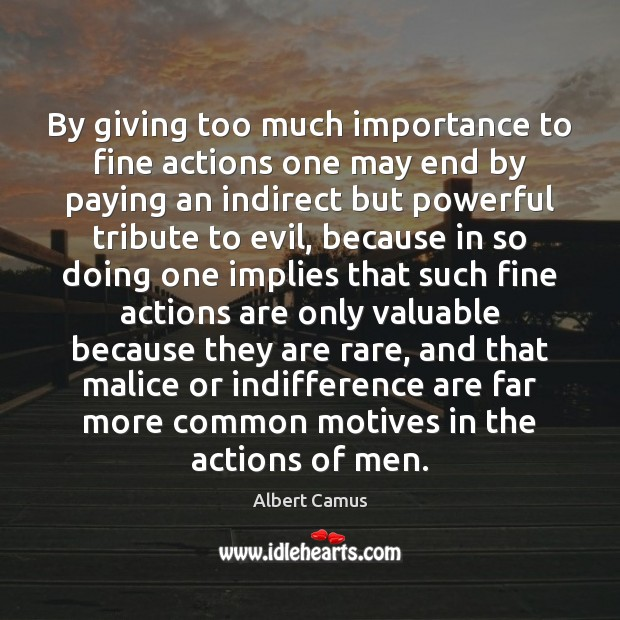 By Giving Too Much Importance To Fine Actions One May End By
