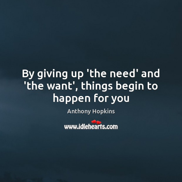 By giving up 'the need' and 'the want', things begin to happen for you Image