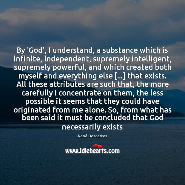 By 'God', I understand, a substance which is infinite, independent, supremely intelligent, René Descartes Picture Quote