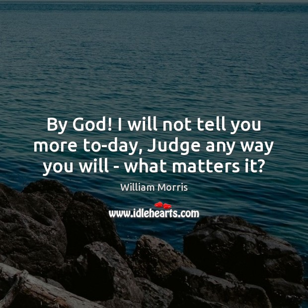 By God! I will not tell you more to-day, Judge any way you will – what matters it? William Morris Picture Quote