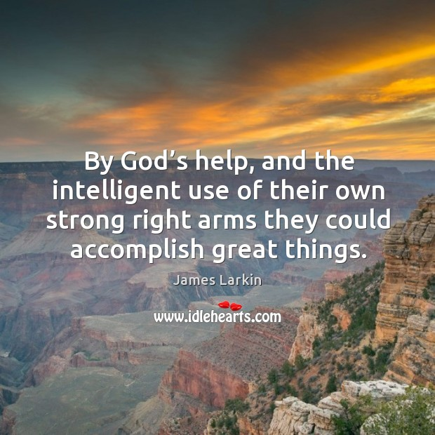 By God's help, and the intelligent use of their own strong right arms they could accomplish great things. James Larkin Picture Quote
