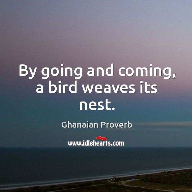 By going and coming, a bird weaves its nest. Ghanaian Proverbs Image