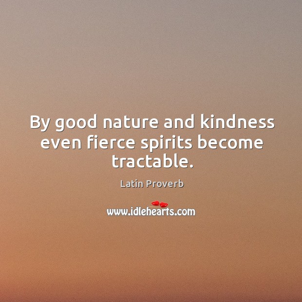 By good nature and kindness even fierce spirits become tractable. Image