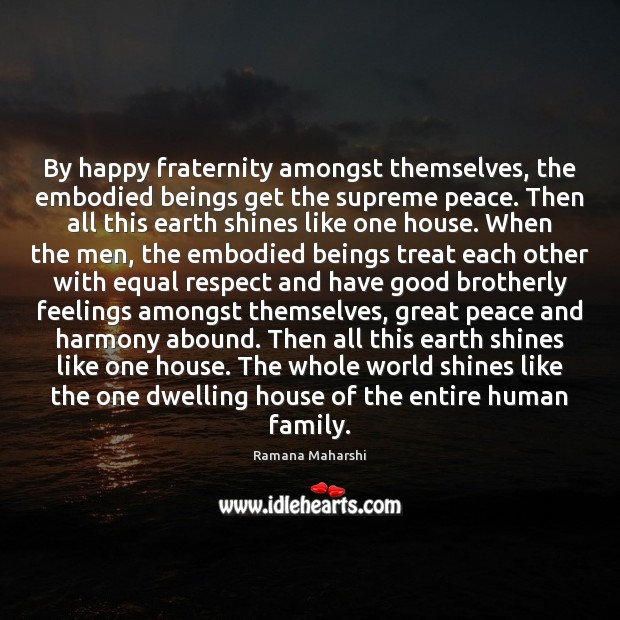 By happy fraternity amongst themselves, the embodied beings get the supreme peace. Image