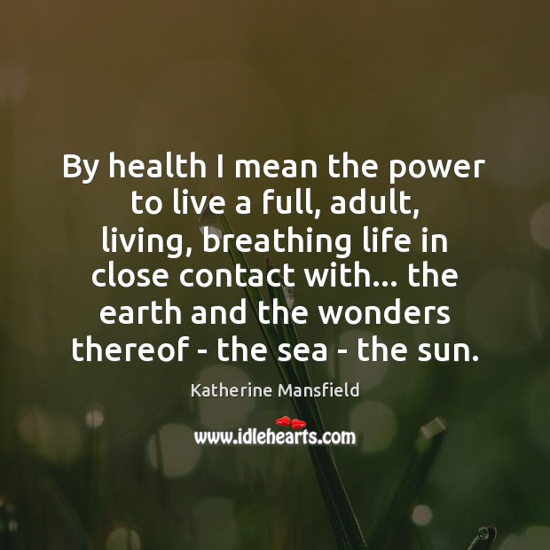 By health I mean the power to live a full, adult, living, Image
