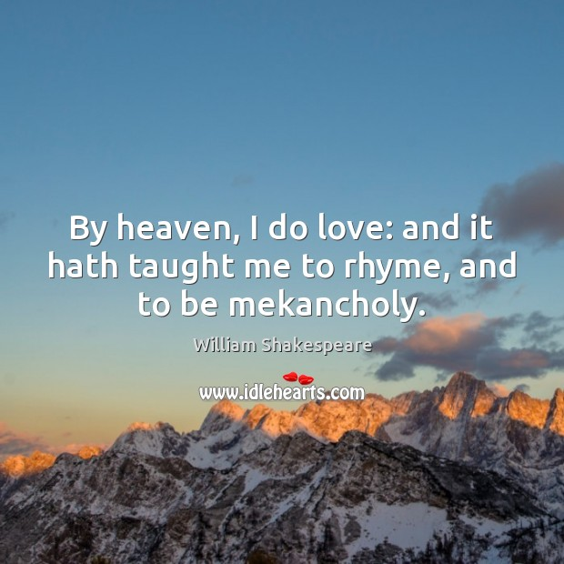 By heaven, I do love: and it hath taught me to rhyme, and to be mekancholy. Image
