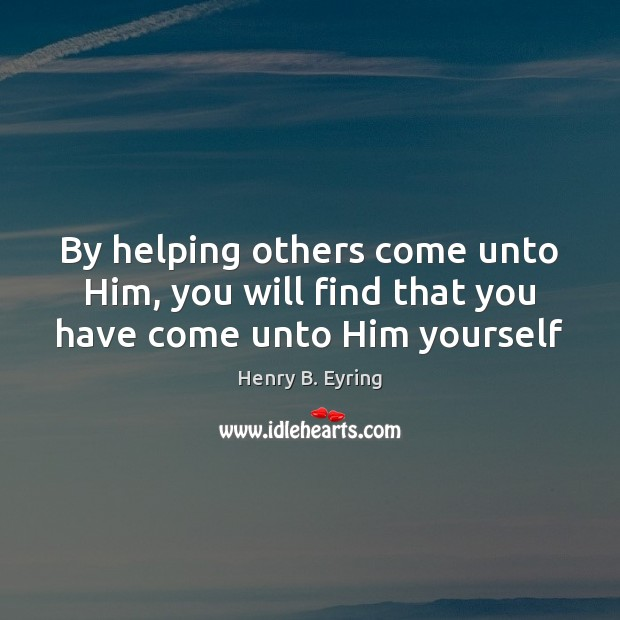 By helping others come unto Him, you will find that you have come unto Him yourself Henry B. Eyring Picture Quote
